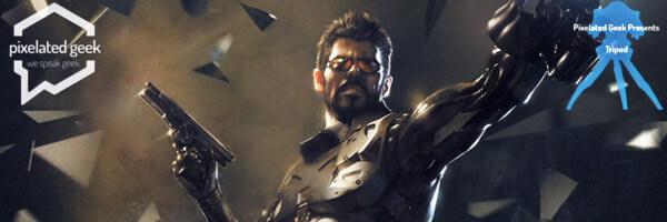TriPod! Deus Ex and A Long Time Ago Again!