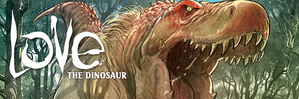 Review and Preview – Love: the Dinosaur